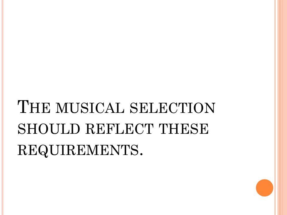 T HE MUSICAL SELECTION SHOULD REFLECT THESE REQUIREMENTS.