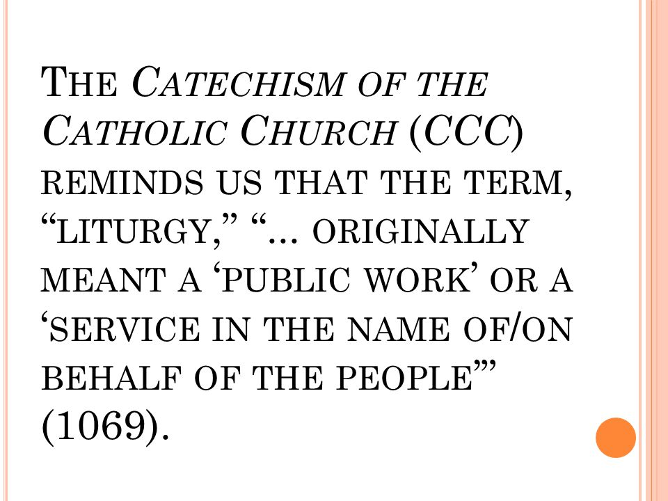 "T HE C ATECHISM OF THE C ATHOLIC C HURCH ( CCC ) REMINDS US THAT THE TERM, "" LITURGY,"" ""... ORIGINALLY MEANT A ' PUBLIC WORK ' OR A ' SERVICE IN THE N"