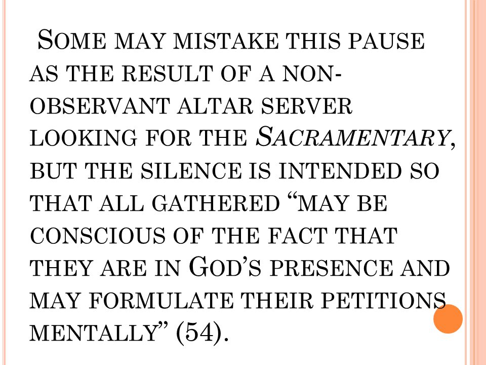 S OME MAY MISTAKE THIS PAUSE AS THE RESULT OF A NON - OBSERVANT ALTAR SERVER LOOKING FOR THE S ACRAMENTARY, BUT THE SILENCE IS INTENDED SO THAT ALL GA