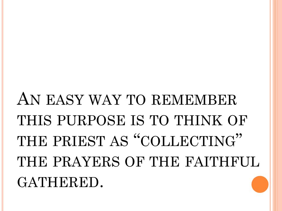 "A N EASY WAY TO REMEMBER THIS PURPOSE IS TO THINK OF THE PRIEST AS "" COLLECTING "" THE PRAYERS OF THE FAITHFUL GATHERED."
