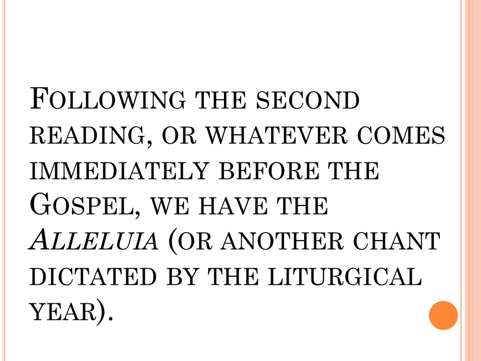 F OLLOWING THE SECOND READING, OR WHATEVER COMES IMMEDIATELY BEFORE THE G OSPEL, WE HAVE THE A LLELUIA ( OR ANOTHER CHANT DICTATED BY THE LITURGICAL Y
