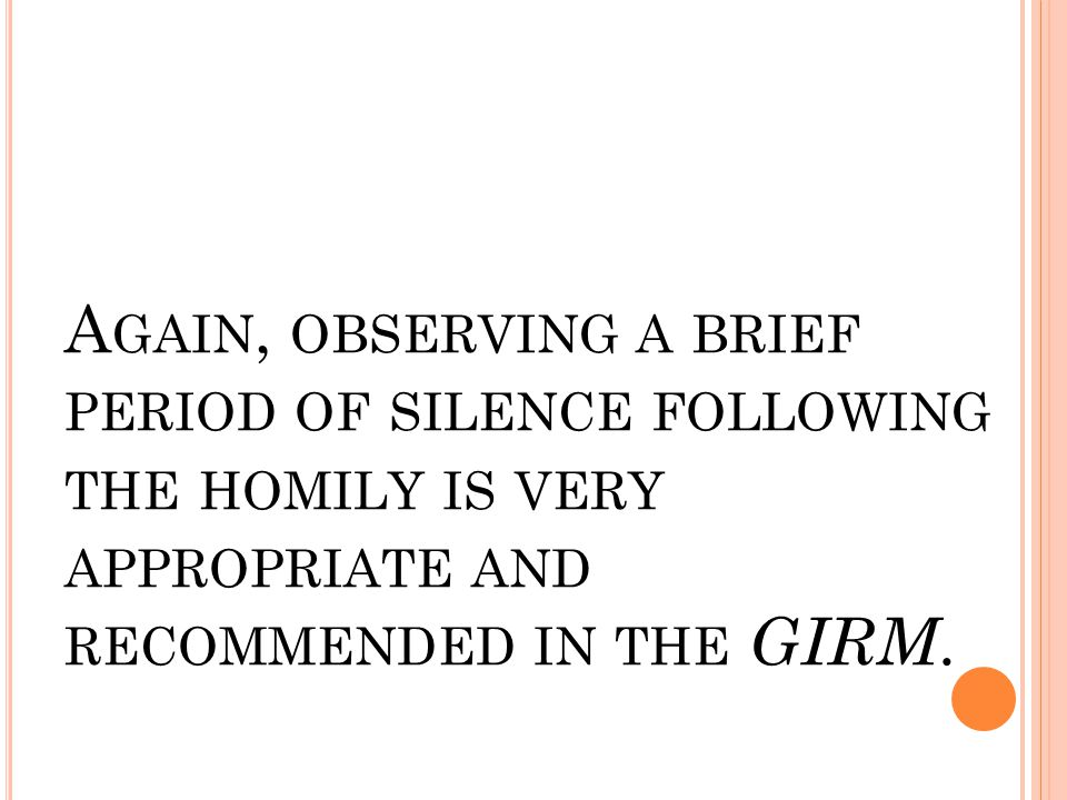 A GAIN, OBSERVING A BRIEF PERIOD OF SILENCE FOLLOWING THE HOMILY IS VERY APPROPRIATE AND RECOMMENDED IN THE GIRM.