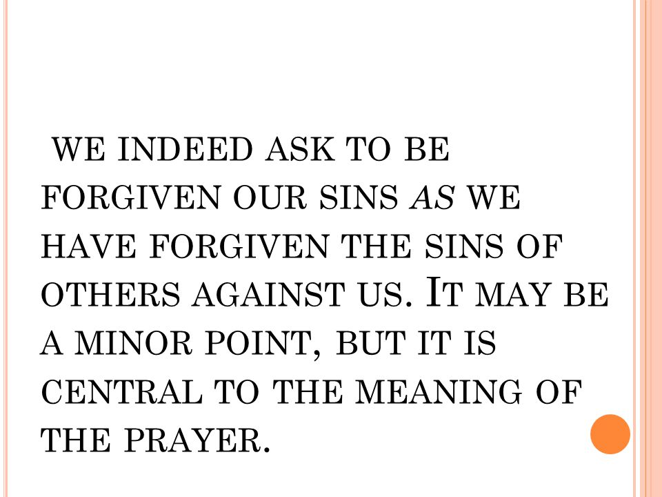WE INDEED ASK TO BE FORGIVEN OUR SINS AS WE HAVE FORGIVEN THE SINS OF OTHERS AGAINST US. I T MAY BE A MINOR POINT, BUT IT IS CENTRAL TO THE MEANING OF