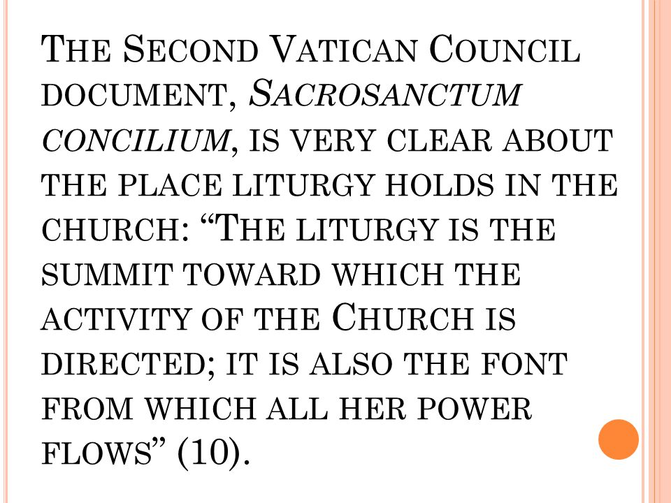 "T HE S ECOND V ATICAN C OUNCIL DOCUMENT, S ACROSANCTUM CONCILIUM, IS VERY CLEAR ABOUT THE PLACE LITURGY HOLDS IN THE CHURCH : ""T HE LITURGY IS THE SUM"