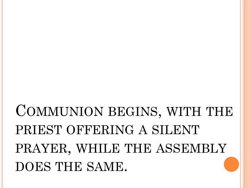 C OMMUNION BEGINS, WITH THE PRIEST OFFERING A SILENT PRAYER, WHILE THE ASSEMBLY DOES THE SAME.