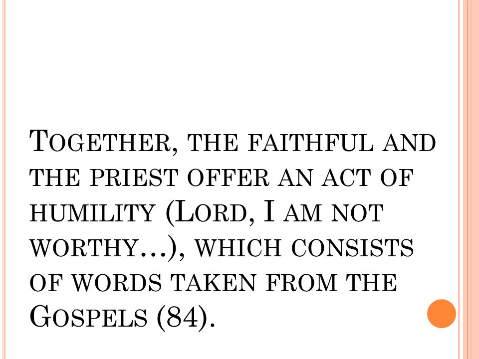 T OGETHER, THE FAITHFUL AND THE PRIEST OFFER AN ACT OF HUMILITY (L ORD, I AM NOT WORTHY …), WHICH CONSISTS OF WORDS TAKEN FROM THE G OSPELS (84).
