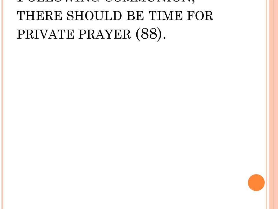 F OLLOWING COMMUNION, THERE SHOULD BE TIME FOR PRIVATE PRAYER (88).