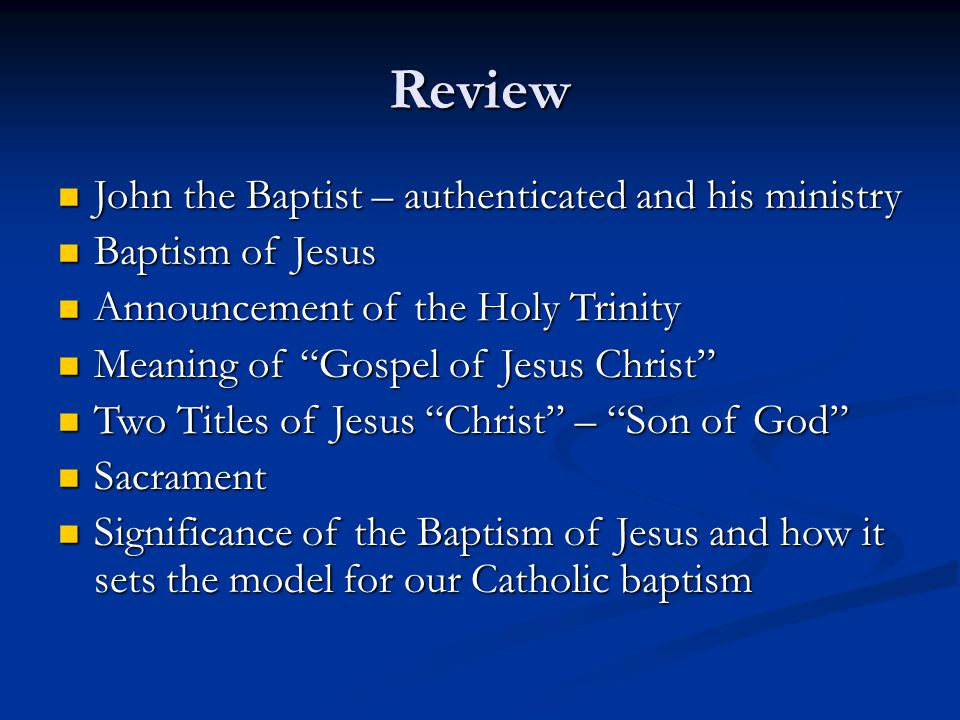 Review John the Baptist – authenticated and his ministry John the Baptist – authenticated and his ministry Baptism of Jesus Baptism of Jesus Announcement of the Holy Trinity Announcement of the Holy Trinity Meaning of Gospel of Jesus Christ Meaning of Gospel of Jesus Christ Two Titles of Jesus Christ – Son of God Two Titles of Jesus Christ – Son of God Sacrament Sacrament Significance of the Baptism of Jesus and how it sets the model for our Catholic baptism Significance of the Baptism of Jesus and how it sets the model for our Catholic baptism