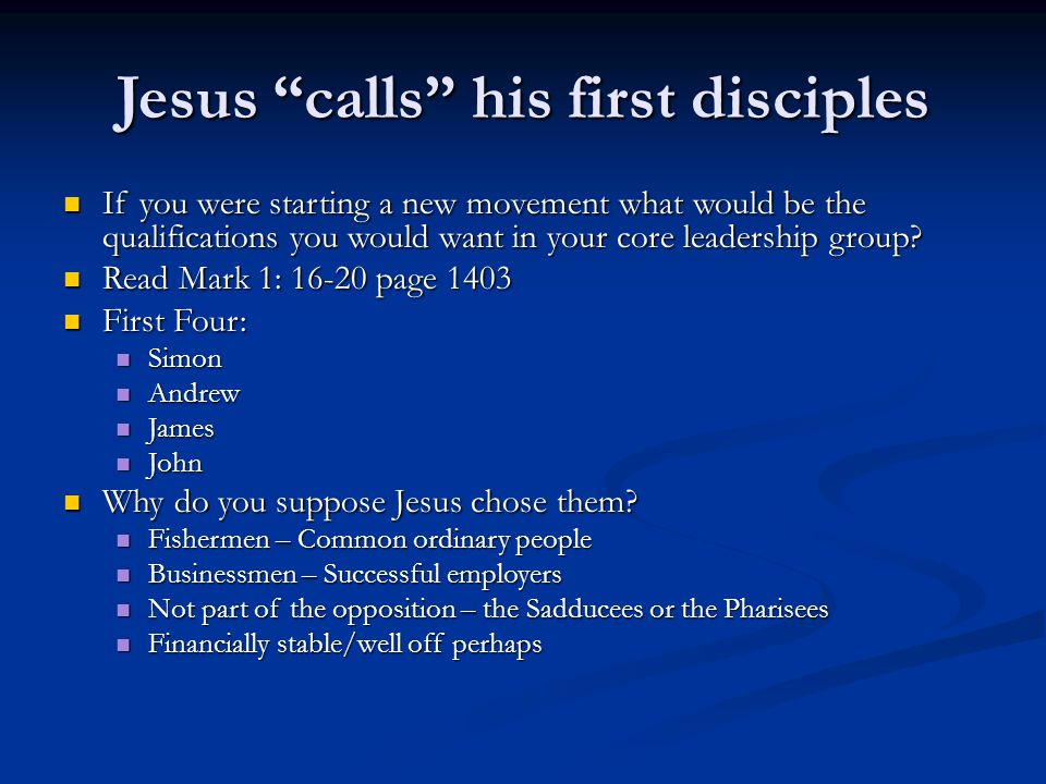 Jesus calls his first disciples If you were starting a new movement what would be the qualifications you would want in your core leadership group.