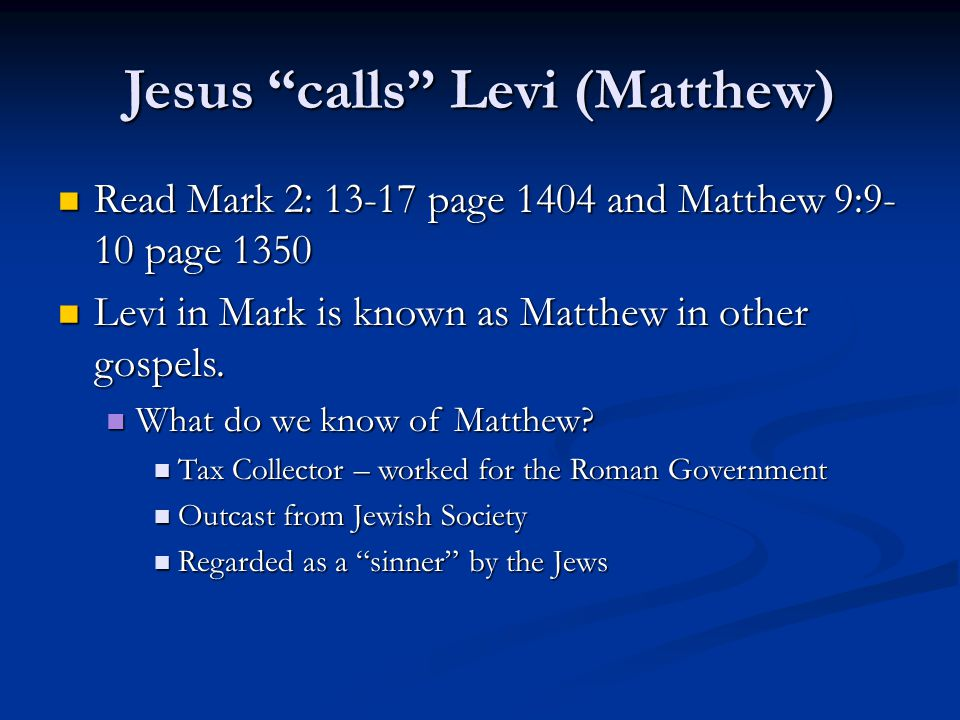 Jesus calls Levi (Matthew) Read Mark 2: 13-17 page 1404 and Matthew 9:9- 10 page 1350 Read Mark 2: 13-17 page 1404 and Matthew 9:9- 10 page 1350 Levi in Mark is known as Matthew in other gospels.