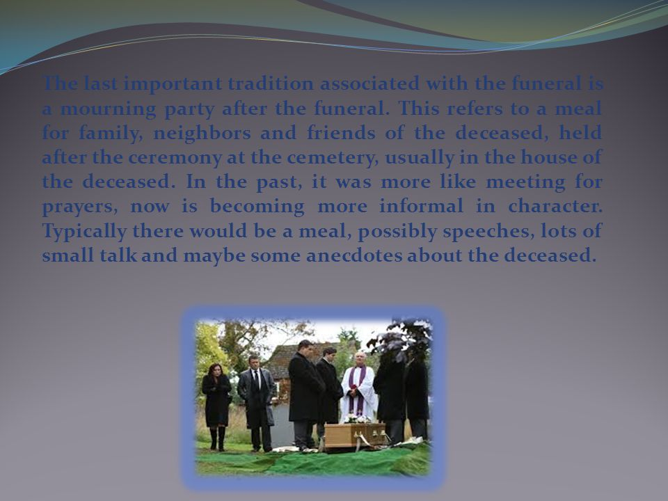 The last important tradition associated with the funeral is a mourning party after the funeral.