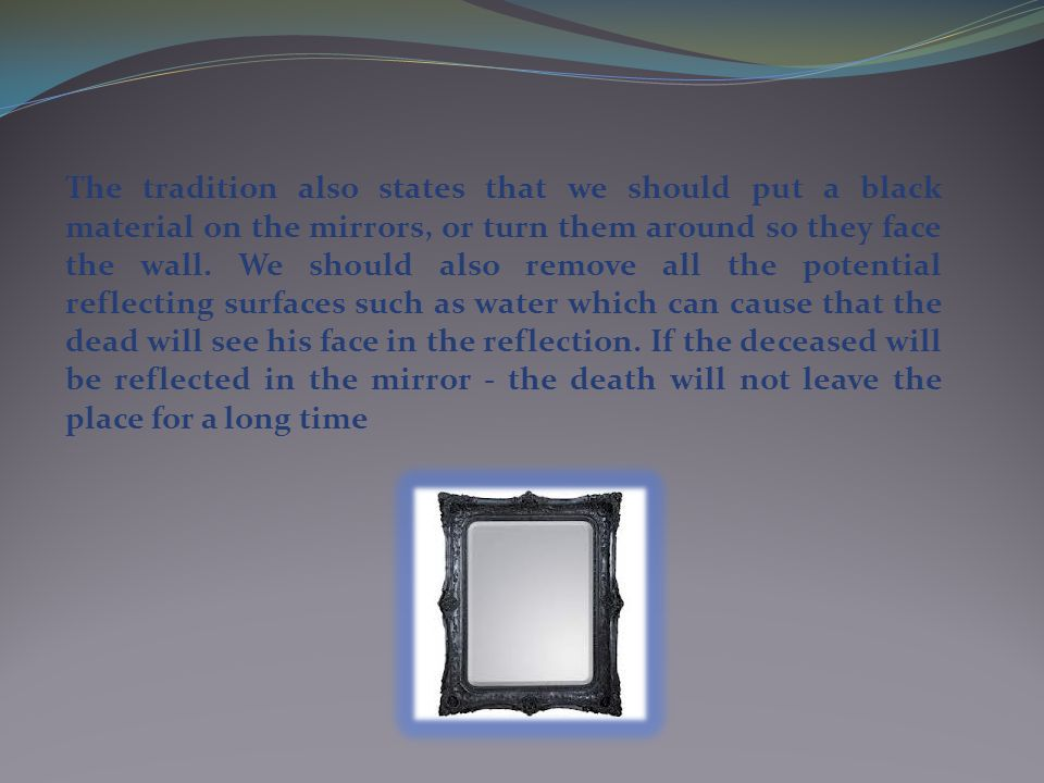The tradition also states that we should put a black material on the mirrors, or turn them around so they face the wall.