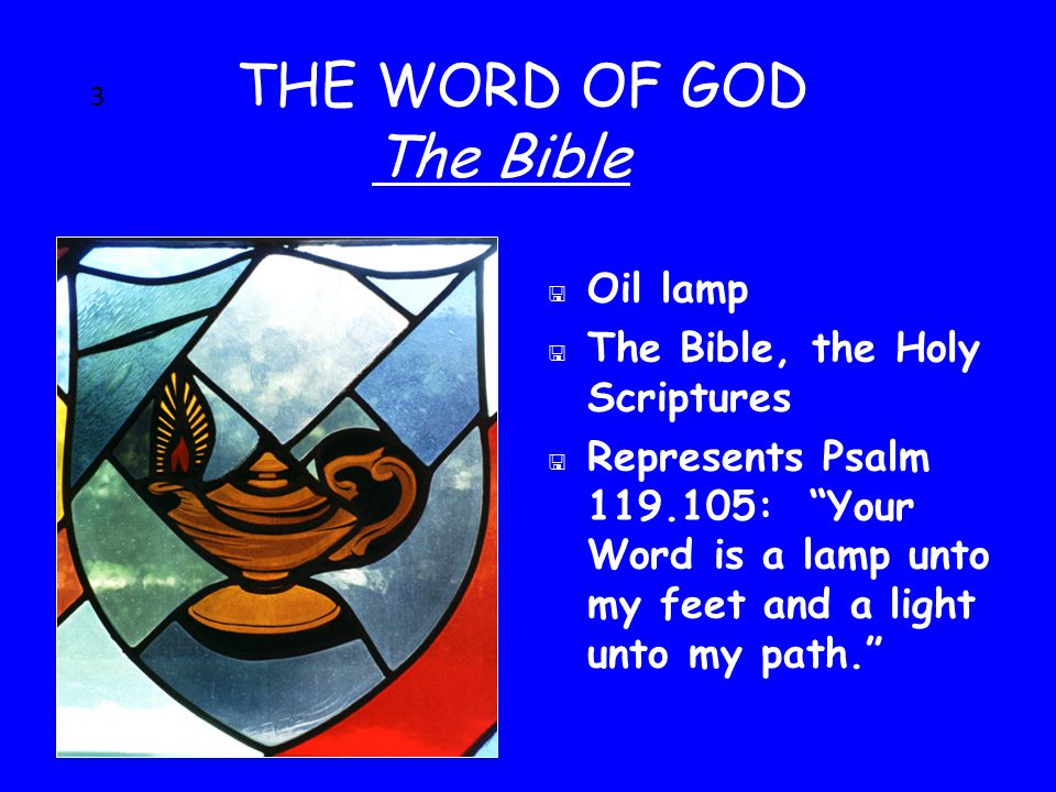 3 THE WORD OF GOD The Bible < Oil lamp < The Bible, the Holy Scriptures < Represents Psalm 119.105: Your Word is a lamp unto my feet and a light unto my path.