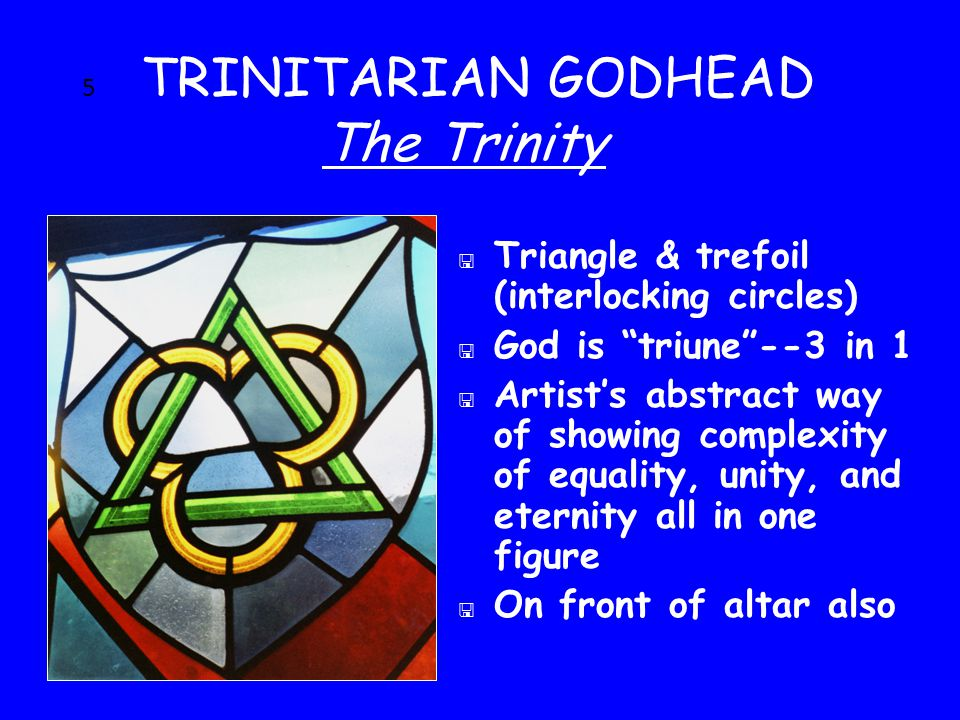 5 TRINITARIAN GODHEAD The Trinity < Triangle & trefoil (interlocking circles) < God is triune --3 in 1 < Artist's abstract way of showing complexity of equality, unity, and eternity all in one figure  On front of altar also