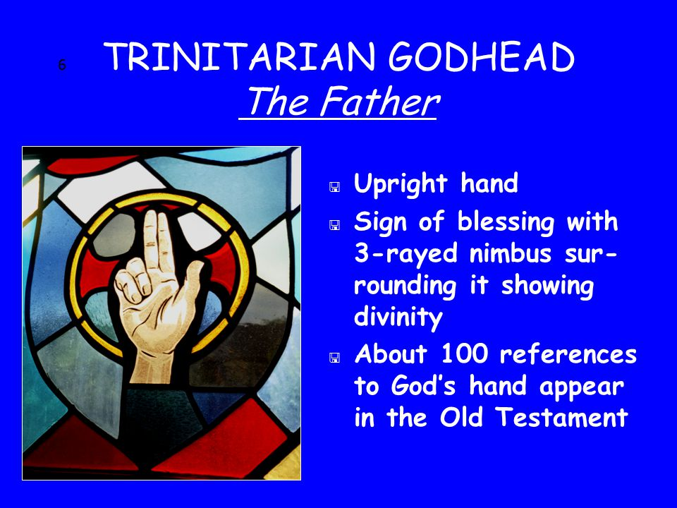 6 TRINITARIAN GODHEAD The Father < Upright hand < Sign of blessing with 3-rayed nimbus sur- rounding it showing divinity < About 100 references to God's hand appear in the Old Testament