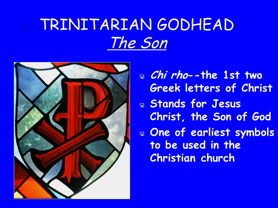 7 TRINITARIAN GODHEAD The Son < Chi rho--the 1st two Greek letters of Christ < Stands for Jesus Christ, the Son of God < One of earliest symbols to be