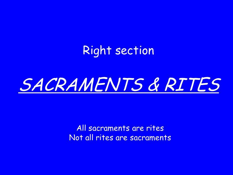 Right section SACRAMENTS & RITES All sacraments are rites Not all rites are sacraments