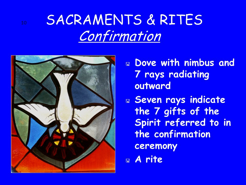 10 SACRAMENTS & RITES Confirmation < Dove with nimbus and 7 rays radiating outward < Seven rays indicate the 7 gifts of the Spirit referred to in the confirmation ceremony < A rite