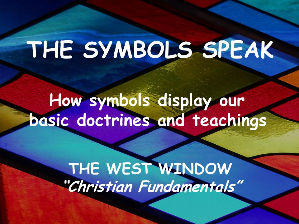 THE SYMBOLS SPEAK How symbols display our basic doctrines and teachings THE WEST WINDOW Christian Fundamentals