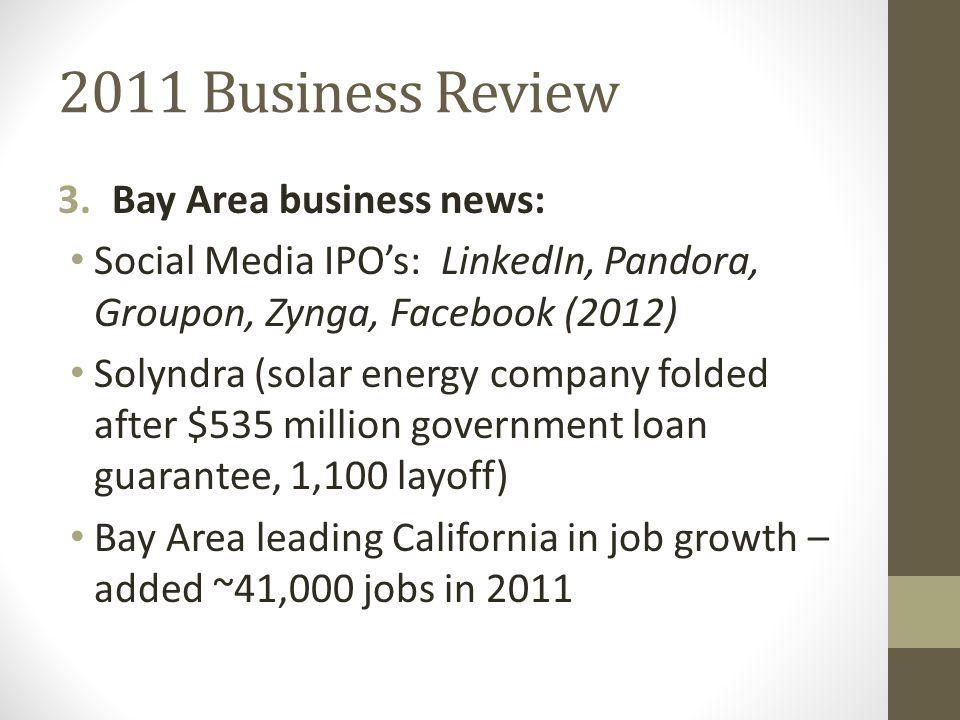2011 Business Review 3.Bay Area business news: Social Media IPO's: LinkedIn, Pandora, Groupon, Zynga, Facebook (2012) Solyndra (solar energy company f