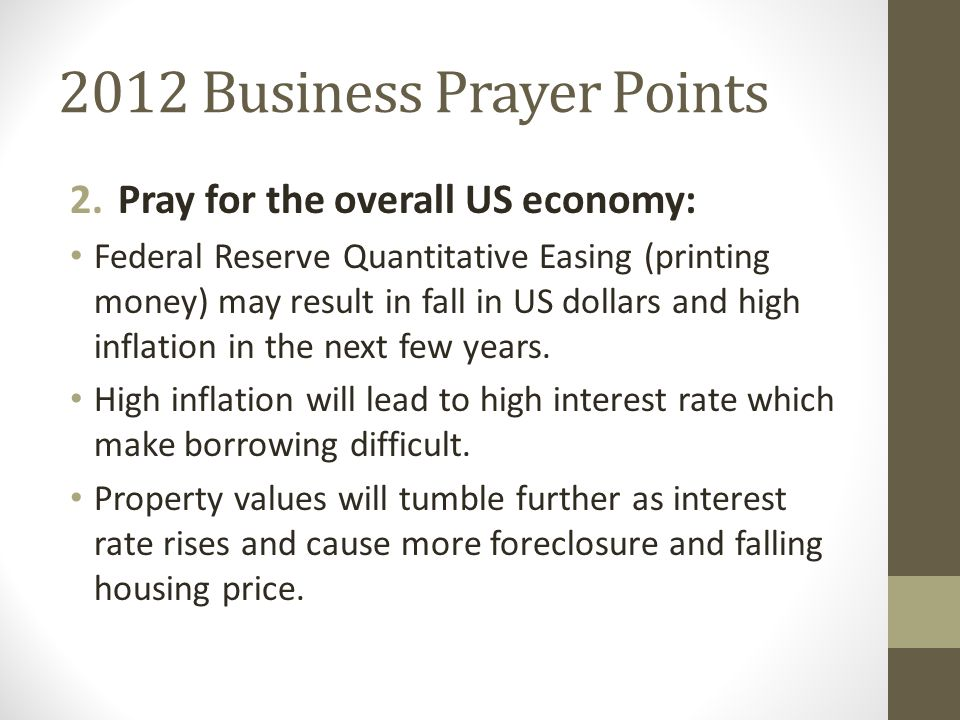 2012 Business Prayer Points 2.Pray for the overall US economy: Federal Reserve Quantitative Easing (printing money) may result in fall in US dollars and high inflation in the next few years.