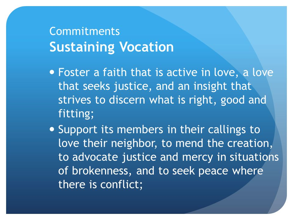 Commitments Sustaining Vocation Foster a faith that is active in love, a love that seeks justice, and an insight that strives to discern what is right, good and fitting; Support its members in their callings to love their neighbor, to mend the creation, to advocate justice and mercy in situations of brokenness, and to seek peace where there is conflict;