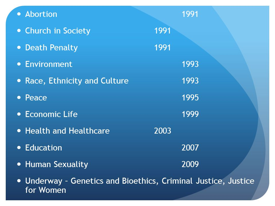 Abortion 1991 Church in Society 1991 Death Penalty 1991 Environment 1993 Race, Ethnicity and Culture 1993 Peace1995 Economic Life1999 Health and Healthcare 2003 Education2007 Human Sexuality2009 Underway – Genetics and Bioethics, Criminal Justice, Justice for Women