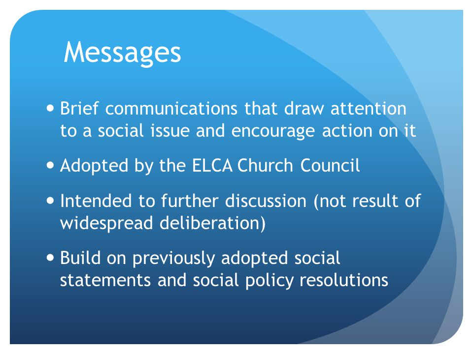 Messages Brief communications that draw attention to a social issue and encourage action on it Adopted by the ELCA Church Council Intended to further discussion (not result of widespread deliberation) Build on previously adopted social statements and social policy resolutions