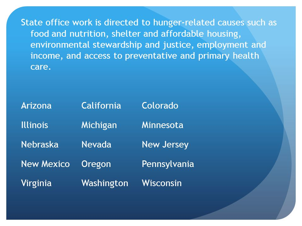 State office work is directed to hunger-related causes such as food and nutrition, shelter and affordable housing, environmental stewardship and justice, employment and income, and access to preventative and primary health care.
