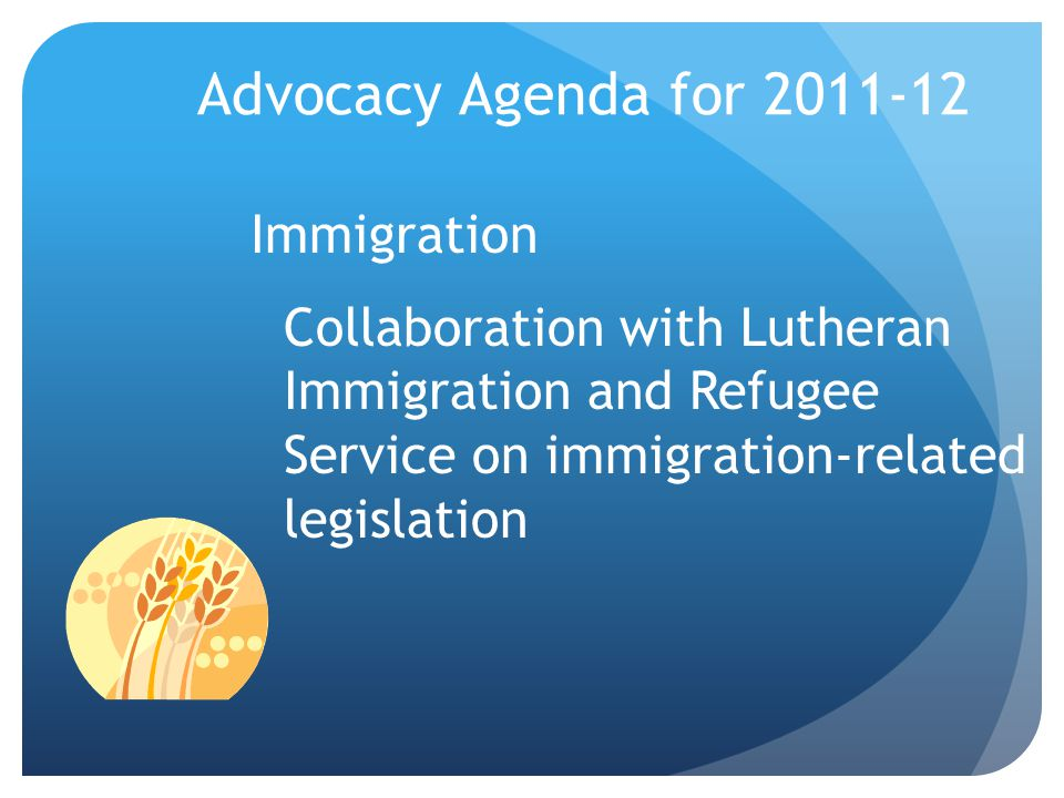Advocacy Agenda for 2011-12 Immigration Collaboration with Lutheran Immigration and Refugee Service on immigration-related legislation