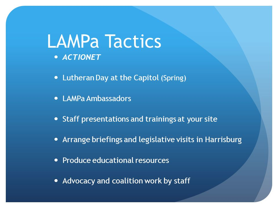 LAMPa Tactics ACTIONET Lutheran Day at the Capitol (Spring) LAMPa Ambassadors Staff presentations and trainings at your site Arrange briefings and legislative visits in Harrisburg Produce educational resources Advocacy and coalition work by staff