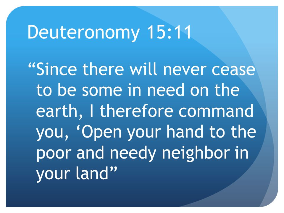 Deuteronomy 15:11 Since there will never cease to be some in need on the earth, I therefore command you, 'Open your hand to the poor and needy neighbor in your land