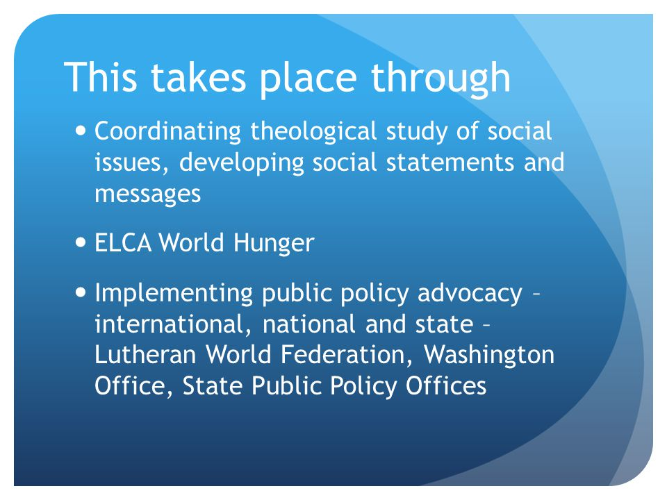 This takes place through Coordinating theological study of social issues, developing social statements and messages ELCA World Hunger Implementing public policy advocacy – international, national and state – Lutheran World Federation, Washington Office, State Public Policy Offices