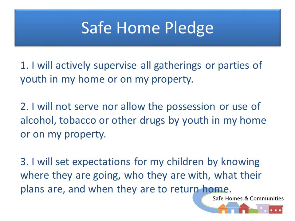 Safe Home Pledge 1. I will actively supervise all gatherings or parties of youth in my home or on my property. 2. I will not serve nor allow the posse
