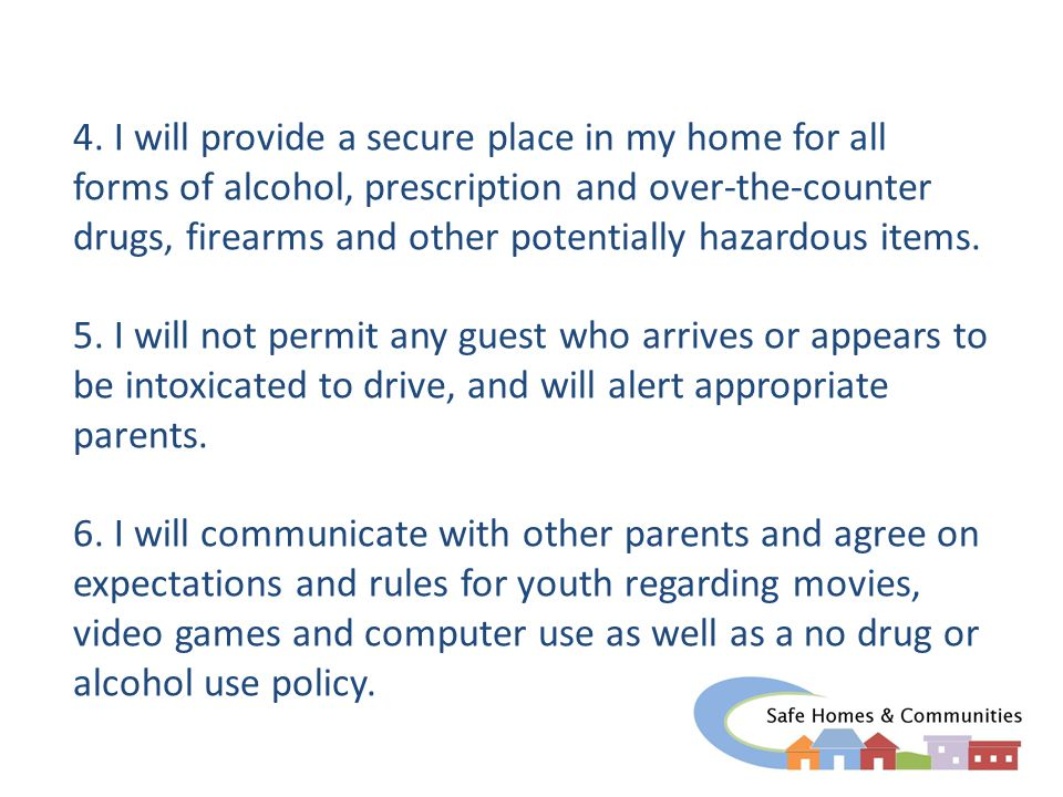 4. I will provide a secure place in my home for all forms of alcohol, prescription and over-the-counter drugs, firearms and other potentially hazardou