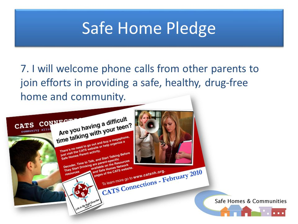 Safe Home Pledge 7. I will welcome phone calls from other parents to join efforts in providing a safe, healthy, drug-free home and community.