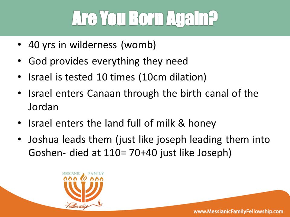40 yrs in wilderness (womb) God provides everything they need Israel is tested 10 times (10cm dilation) Israel enters Canaan through the birth canal of the Jordan Israel enters the land full of milk & honey Joshua leads them (just like joseph leading them into Goshen- died at 110= 70+40 just like Joseph)