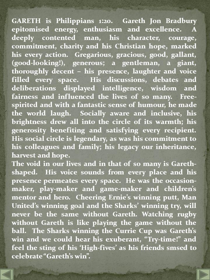 GARETH is Philippians 1:20. Gareth Jon Bradbury epitomised energy, enthusiasm and excellence.