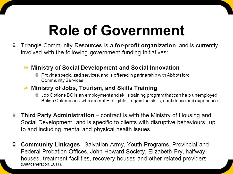 Role of Government Triangle Community Resources is a for-profit organization, and is currently involved with the following government funding initiatives: Ministry of Social Development and Social Innovation Provide specialized services, and is offered in partnership with Abbotsford Community Services.