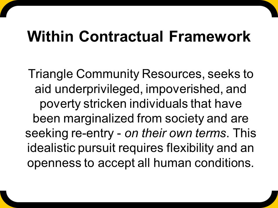 Within Contractual Framework Triangle Community Resources, seeks to aid underprivileged, impoverished, and poverty stricken individuals that have been marginalized from society and are seeking re-entry - on their own terms.