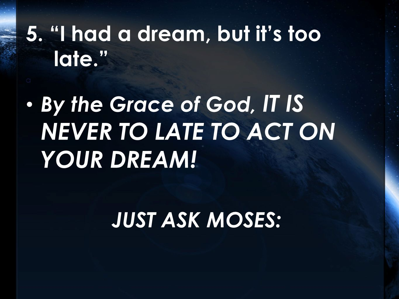 """5. """"I had a dream, but it's too late."""" a By the Grace of God, IT IS NEVER TO LATE TO ACT ON YOUR DREAM! JUST ASK MOSES:"""