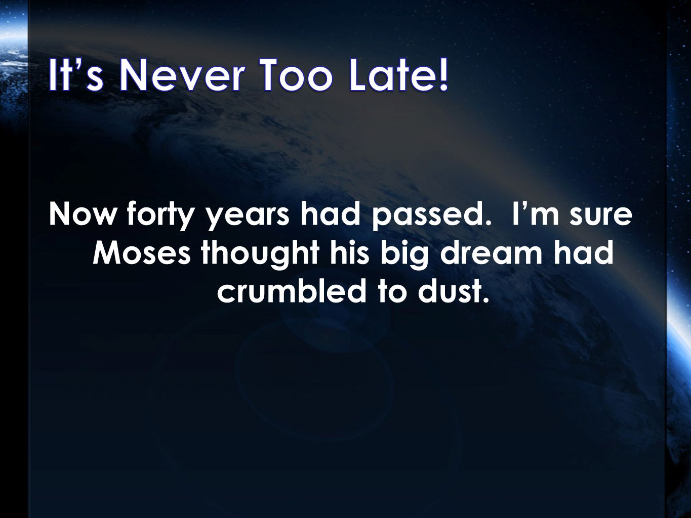 Now forty years had passed. I'm sure Moses thought his big dream had crumbled to dust.