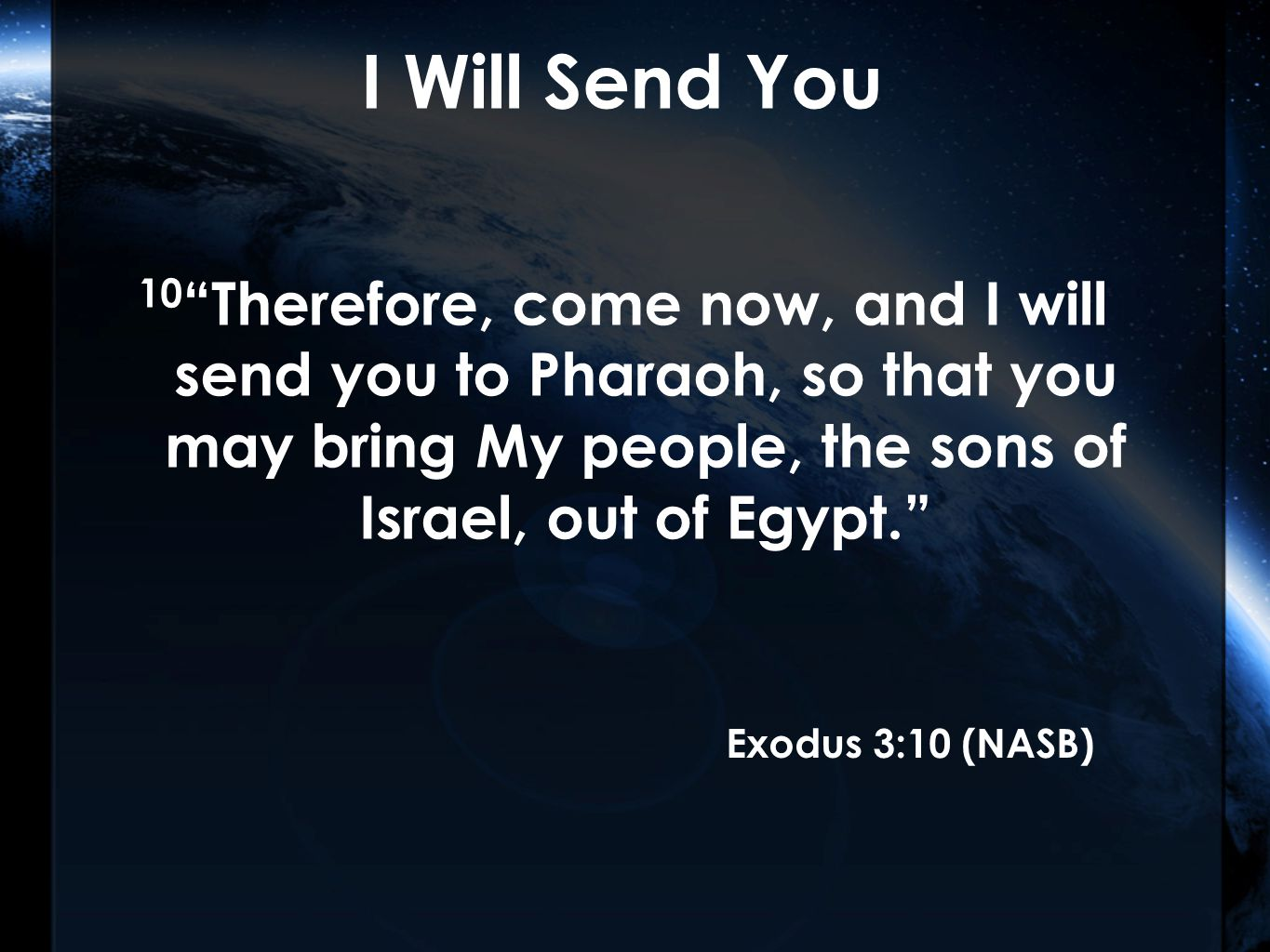 I Will Send You 10 Therefore, come now, and I will send you to Pharaoh, so that you may bring My people, the sons of Israel, out of Egypt. Exodus 3:10 (NASB)