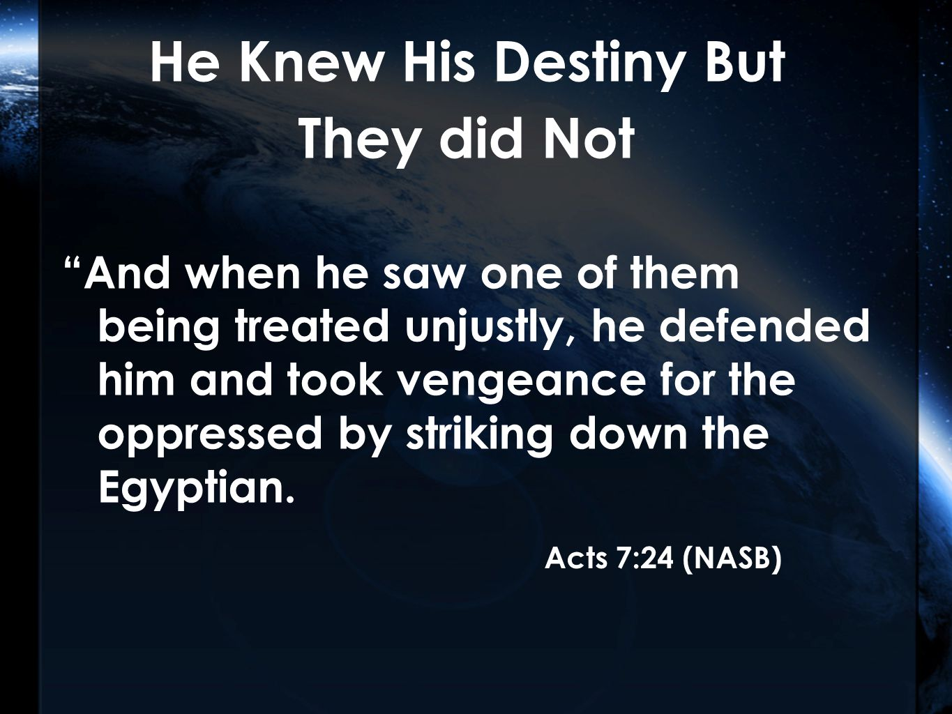 He Knew His Destiny But They did Not And when he saw one of them being treated unjustly, he defended him and took vengeance for the oppressed by striking down the Egyptian.