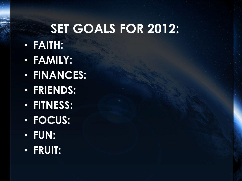 SET GOALS FOR 2012: FAITH: FAMILY: FINANCES: FRIENDS: FITNESS: FOCUS: FUN: FRUIT: