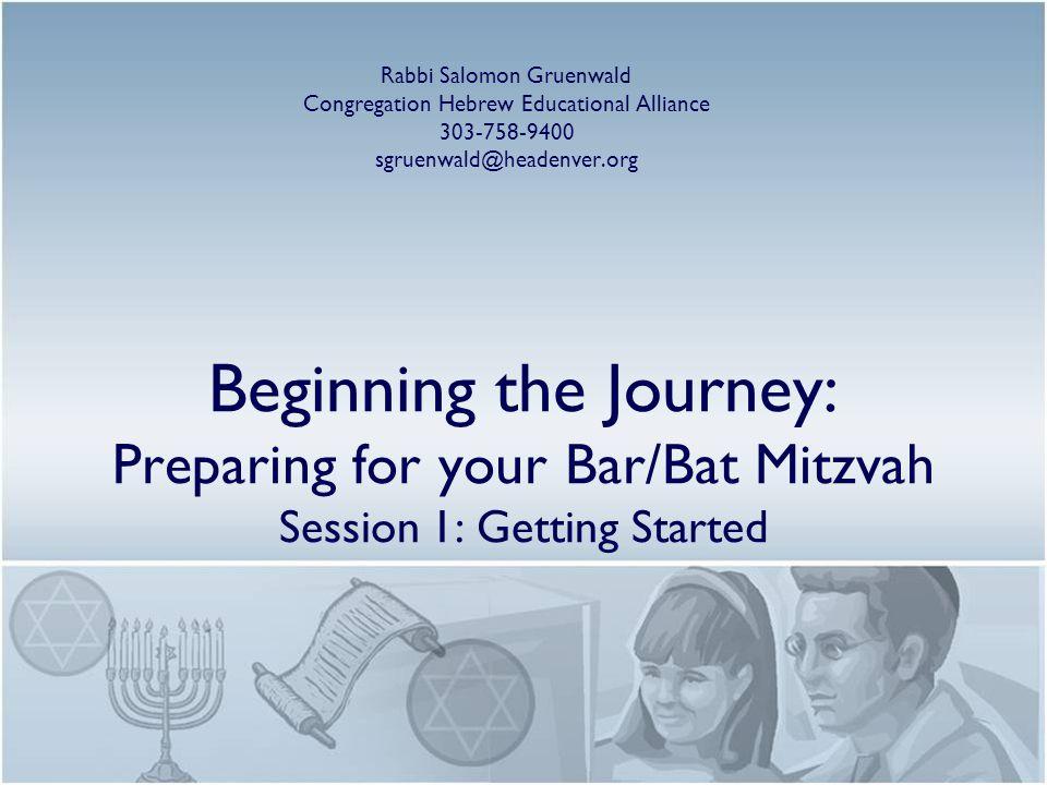 Beginning the Journey: Preparing for your Bar/Bat Mitzvah Session 1: Getting Started Rabbi Salomon Gruenwald Congregation Hebrew Educational Alliance