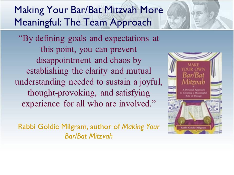 Making Your Bar/Bat Mitzvah More Meaningful: The Team Approach By defining goals and expectations at this point, you can prevent disappointment and chaos by establishing the clarity and mutual understanding needed to sustain a joyful, thought-provoking, and satisfying experience for all who are involved. Rabbi Goldie Milgram, author of Making Your Bar/Bat Mitzvah