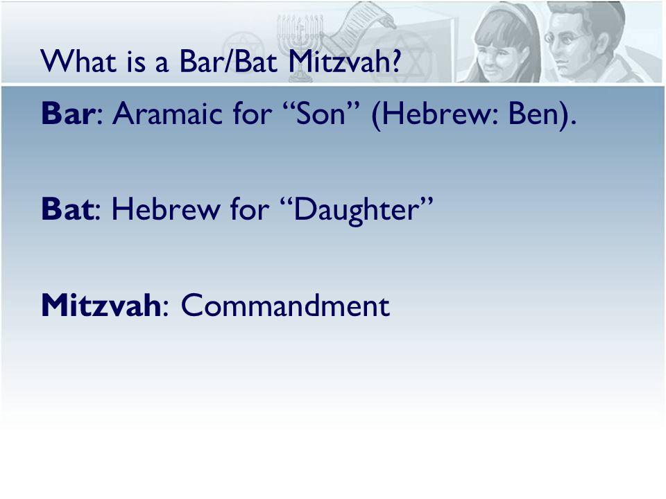 "Bar: Aramaic for ""Son"" (Hebrew: Ben). Bat: Hebrew for ""Daughter"" Mitzvah: Commandment"