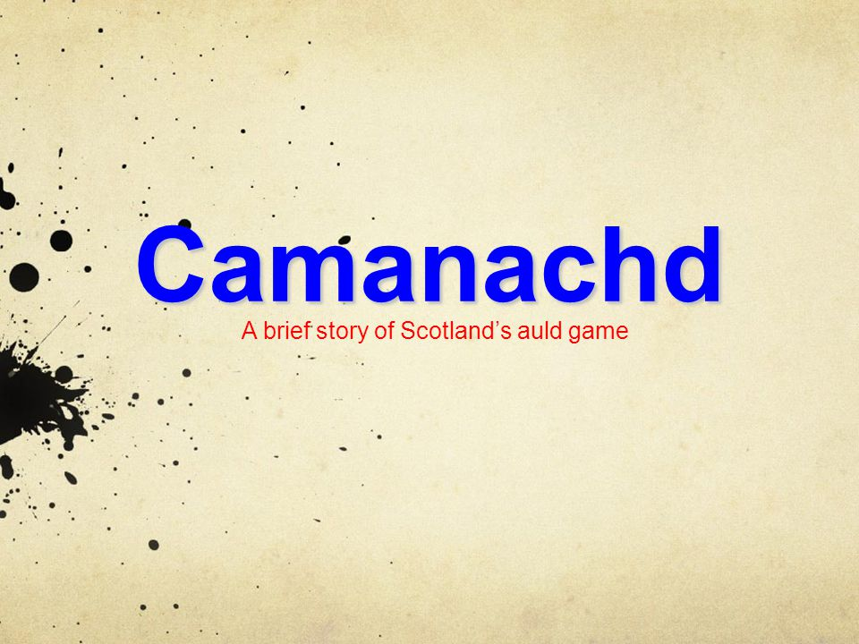 Camanachd A brief story of Scotland's auld game