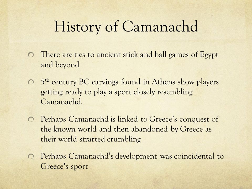 History of Camanachd There are ties to ancient stick and ball games of Egypt and beyond 5 th century BC carvings found in Athens show players getting ready to play a sport closely resembling Camanachd.